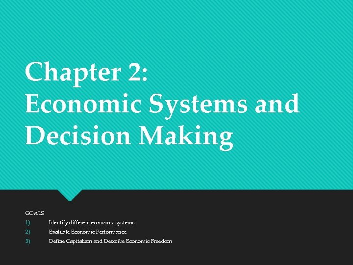 Chapter 2: Economic Systems and Decision Making GOALS 1) Identify different economic systems 2)