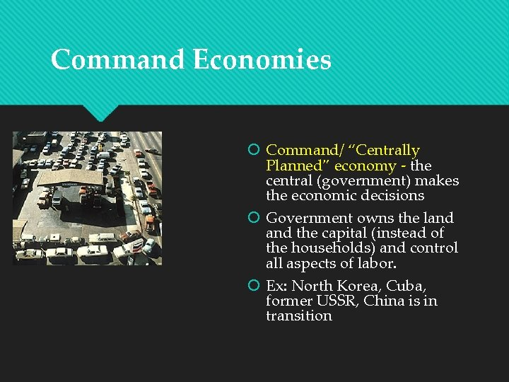 """Command Economies Command/ """"Centrally Planned"""" economy - the central (government) makes the economic decisions"""