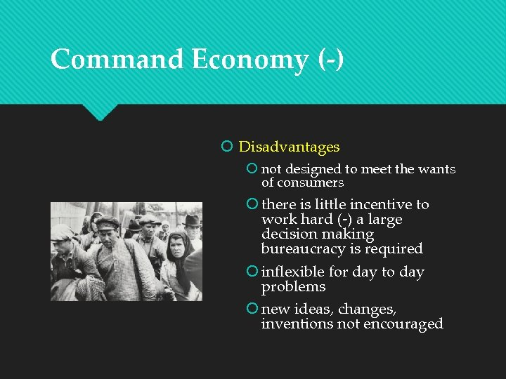 Command Economy (-) Disadvantages not designed to meet the wants of consumers there is