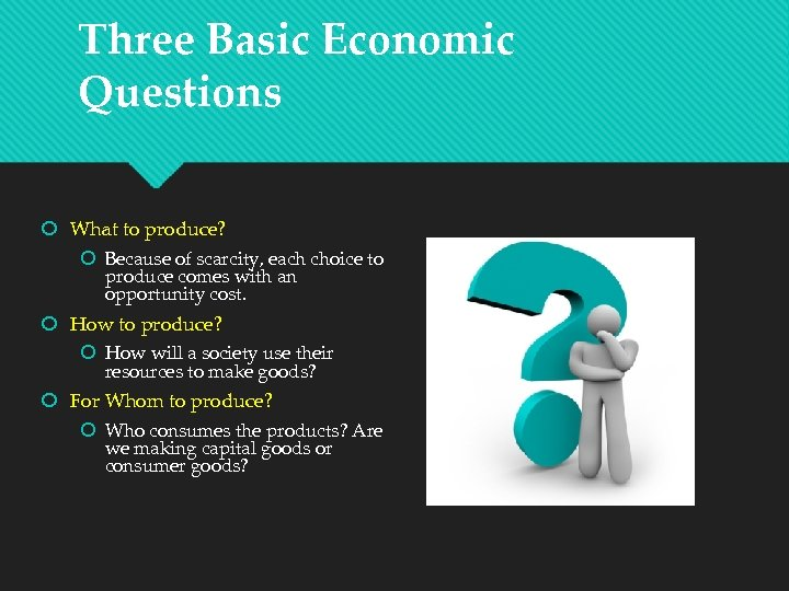 Three Basic Economic Questions What to produce? Because of scarcity, each choice to produce