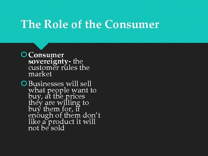 The Role of the Consumer sovereignty- the customer rules the market Businesses will sell
