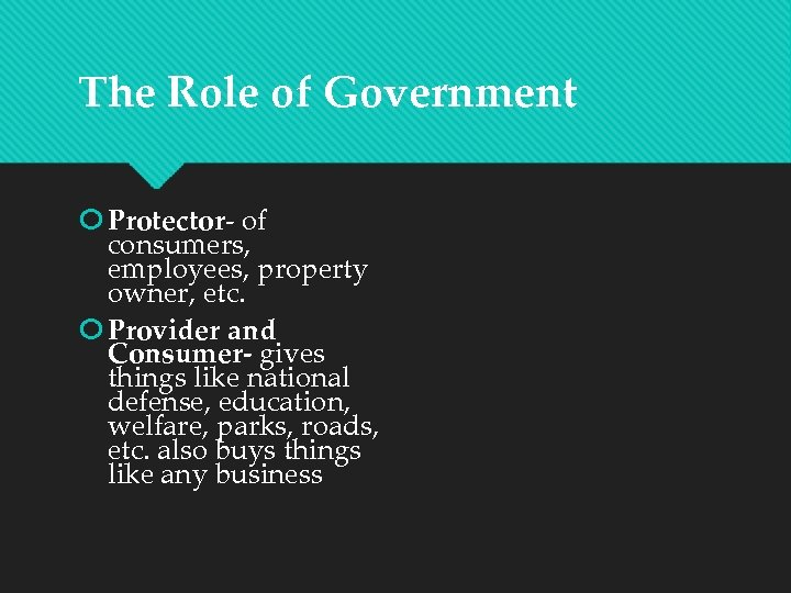 The Role of Government Protector- of consumers, employees, property owner, etc. Provider and Consumer-