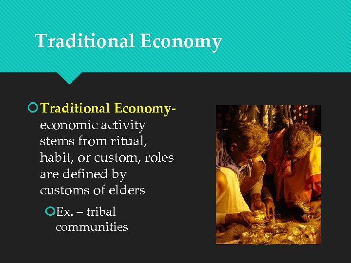 Traditional Economy Traditional Economyeconomic activity stems from ritual, habit, or custom, roles are defined