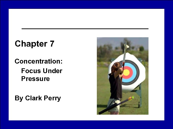 Chapter 7 Concentration: Focus Under Pressure By Clark Perry