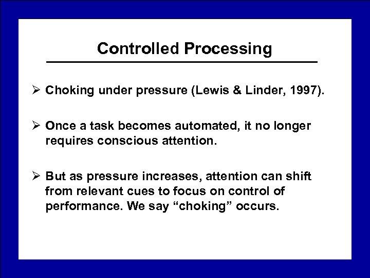 Controlled Processing Ø Choking under pressure (Lewis & Linder, 1997). Ø Once a task