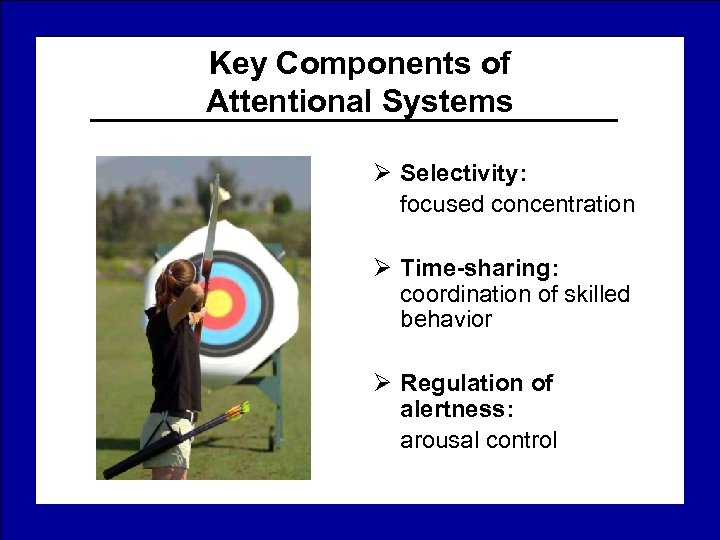 Key Components of Attentional Systems Ø Selectivity: focused concentration Ø Time-sharing: coordination of skilled
