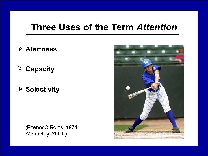 Three Uses of the Term Attention Ø Alertness Ø Capacity Ø Selectivity (Posner &