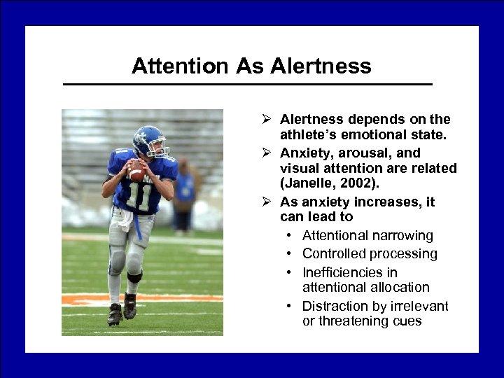 Attention As Alertness Ø Alertness depends on the athlete's emotional state. Ø Anxiety, arousal,
