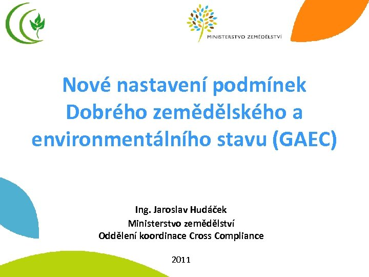 Nové nastavení podmínek Dobrého zemědělského a environmentálního stavu (GAEC) Ing. Jaroslav Hudáček Ministerstvo zemědělství