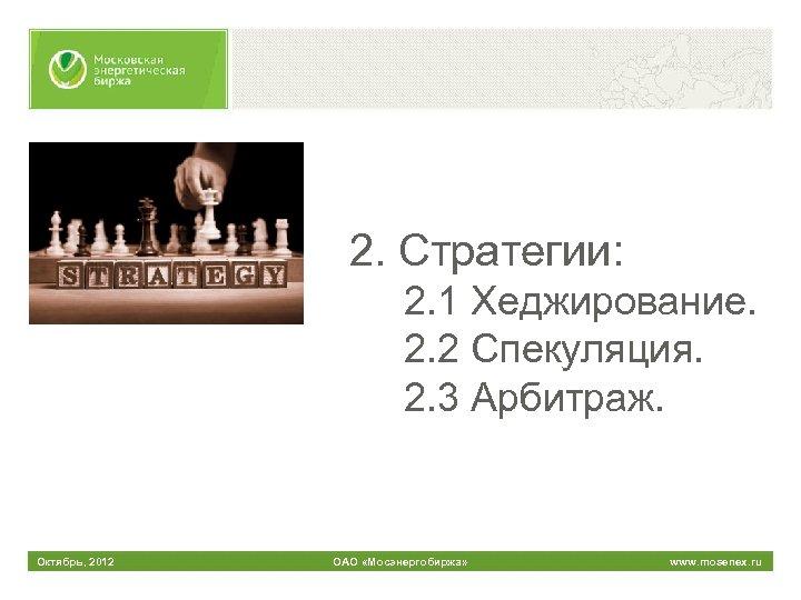 2. Стратегии: 2. 1 Хеджирование. 2. 2 Спекуляция. 2. 3 Арбитраж. Октябрь, 2012 ОАО