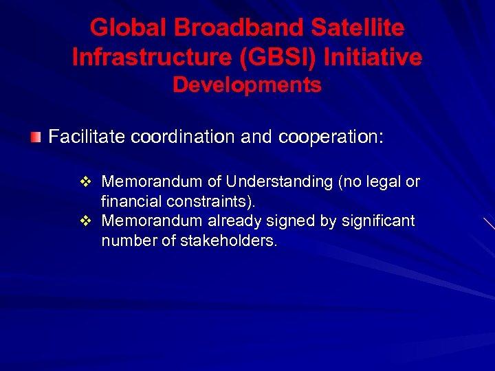 Global Broadband Satellite Infrastructure (GBSI) Initiative Developments Facilitate coordination and cooperation: v Memorandum of