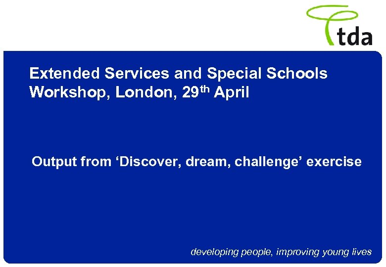 Extended Services and Special Schools Workshop, London, 29 th April Output from 'Discover, dream,