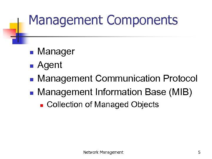 Management Components n n Manager Agent Management Communication Protocol Management Information Base (MIB) n