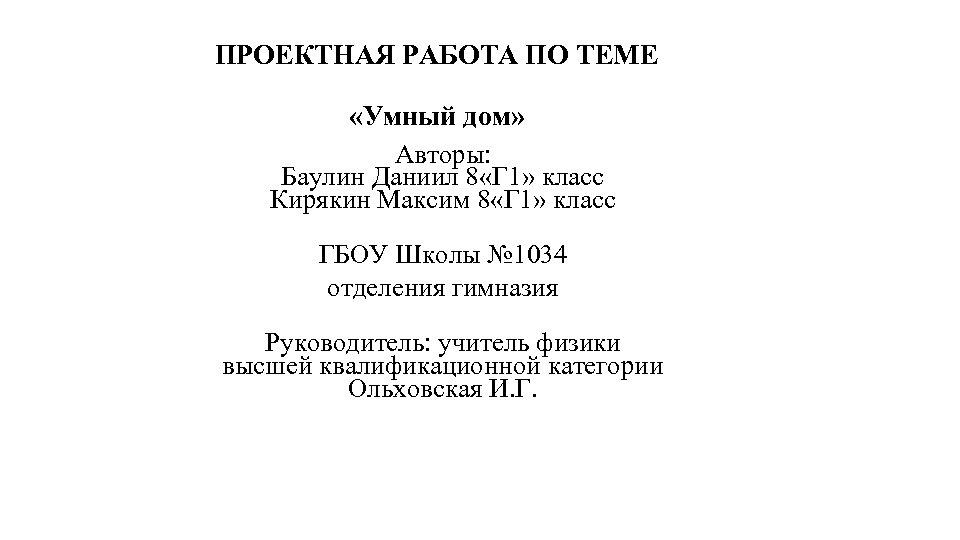 ПРОЕКТНАЯ РАБОТА ПО ТЕМЕ «Умный дом» Авторы: Баулин Даниил 8 «Г 1» класс Кирякин