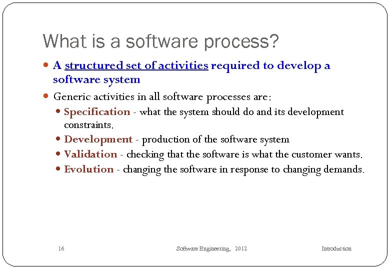 What is a software process? A structured set of activities required to develop a
