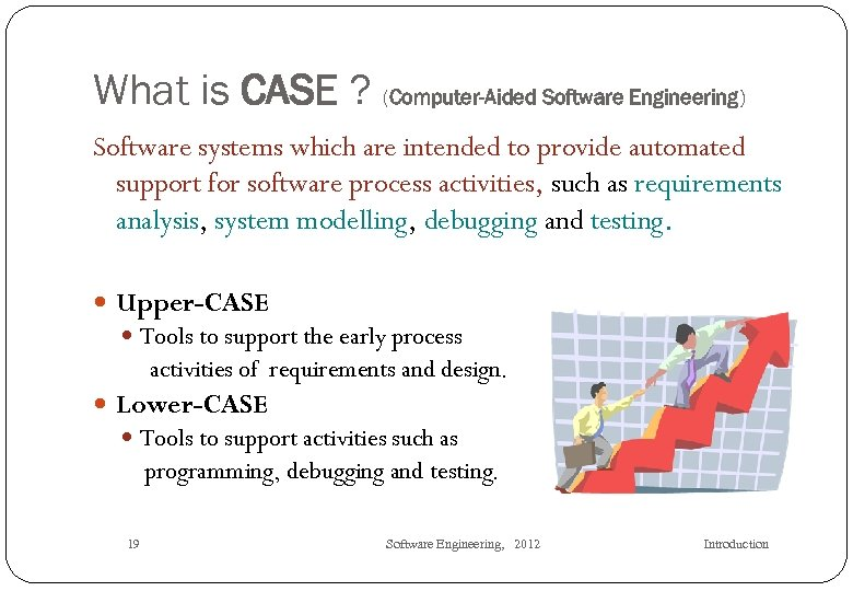 What is CASE ? (Computer-Aided Software Engineering) Software systems which are intended to provide
