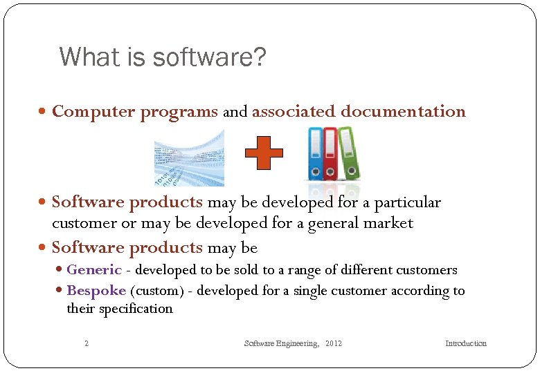What is software? Computer programs and associated documentation Software products may be developed for