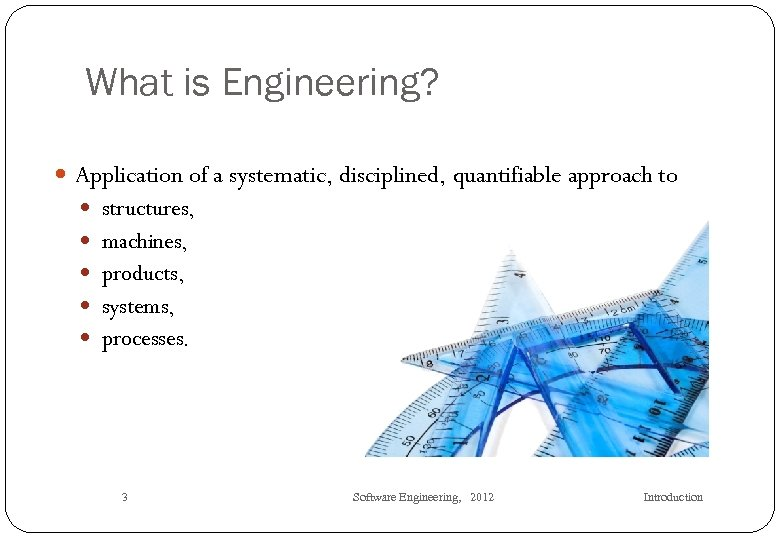 What is Engineering? Application of a systematic, disciplined, quantifiable approach to structures, machines, products,