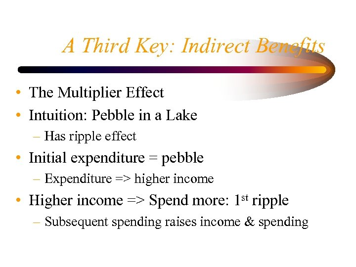 A Third Key: Indirect Benefits • The Multiplier Effect • Intuition: Pebble in a