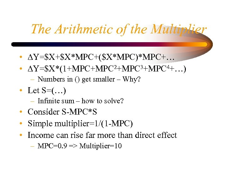 The Arithmetic of the Multiplier • DY=$X+$X*MPC+($X*MPC)*MPC+… • DY=$X*(1+MPC 2+MPC 3+MPC 4+…) – Numbers