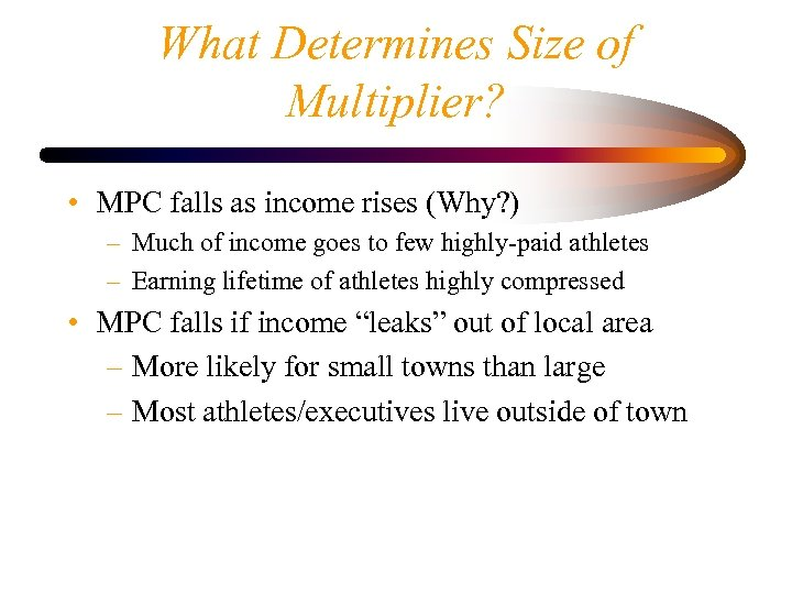 What Determines Size of Multiplier? • MPC falls as income rises (Why? ) –