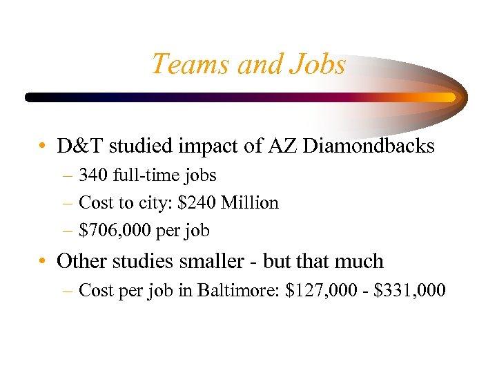 Teams and Jobs • D&T studied impact of AZ Diamondbacks – 340 full-time jobs