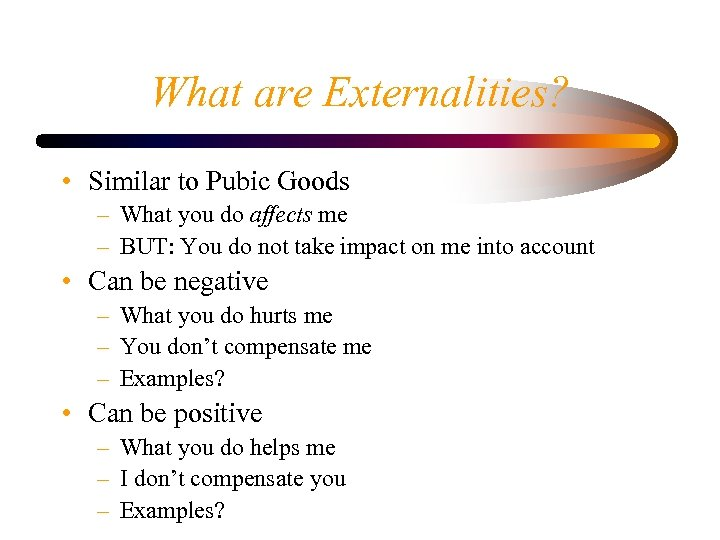 What are Externalities? • Similar to Pubic Goods – What you do affects me