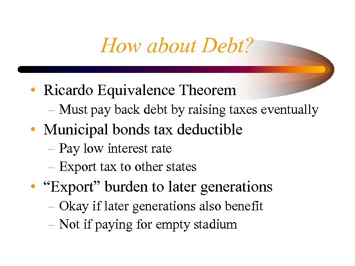 How about Debt? • Ricardo Equivalence Theorem – Must pay back debt by raising
