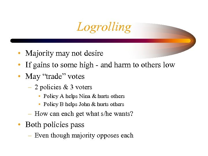 Logrolling • Majority may not desire • If gains to some high - and