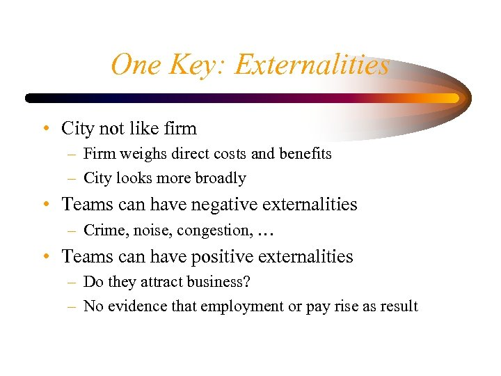 One Key: Externalities • City not like firm – Firm weighs direct costs and
