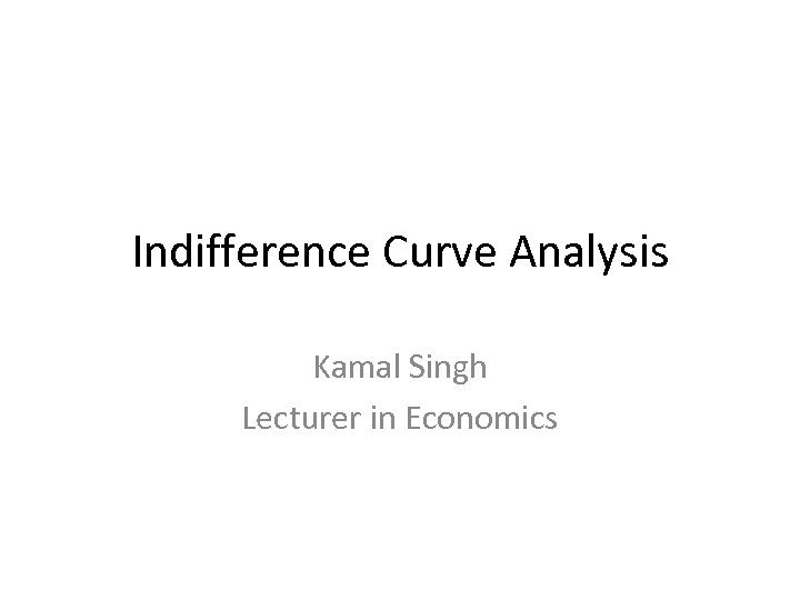 Indifference Curve Analysis Kamal Singh Lecturer in Economics