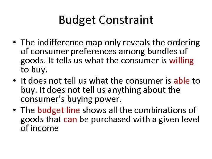 Budget Constraint • The indifference map only reveals the ordering of consumer preferences among