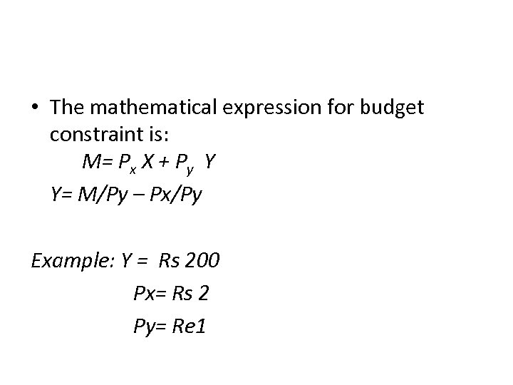 • The mathematical expression for budget constraint is: M= Px X + Py