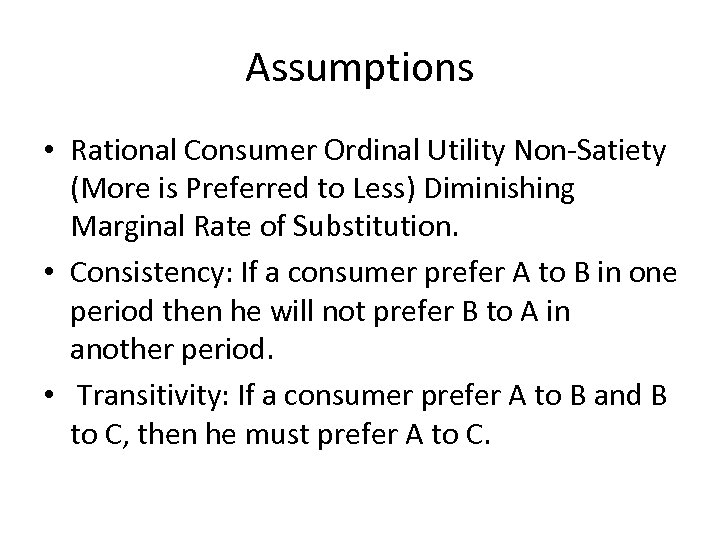 Assumptions • Rational Consumer Ordinal Utility Non-Satiety (More is Preferred to Less) Diminishing Marginal