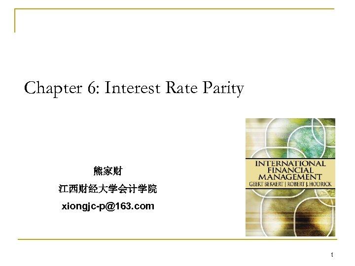 Chapter 6: Interest Rate Parity 熊家财 江西财经大学会计学院 xiongjc-p@163. com 1