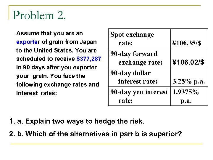 Problem 2. Assume that you are an exporter of grain from Japan to the