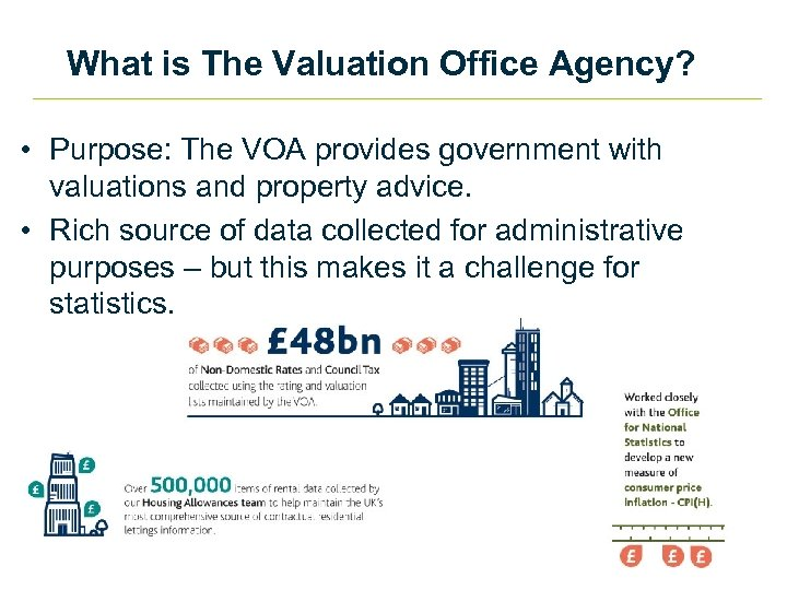 What is The Valuation Office Agency? • Purpose: The VOA provides government with valuations