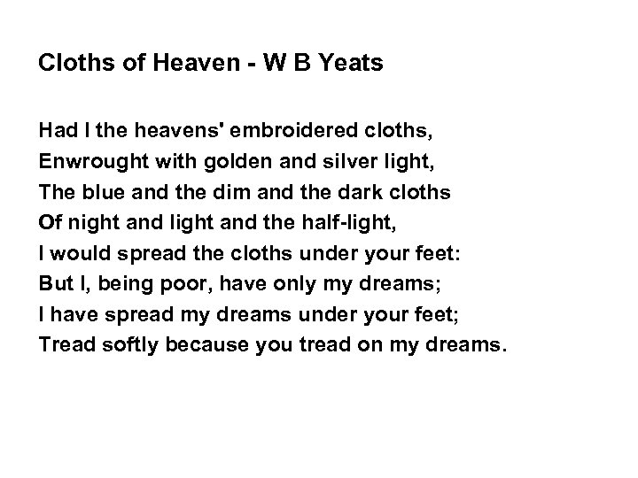 Cloths of Heaven - W B Yeats Had I the heavens' embroidered cloths, Enwrought