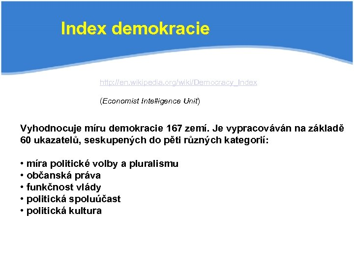 Index demokracie http: //en. wikipedia. org/wiki/Democracy_Index (Economist Intelligence Unit) Vyhodnocuje míru demokracie 167 zemí.