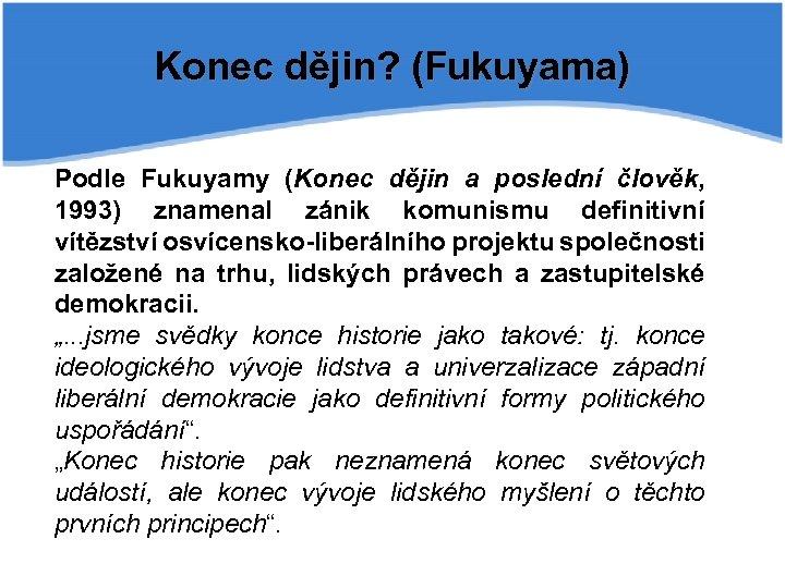 Konec dějin? (Fukuyama) Podle Fukuyamy (Konec dějin a poslední člověk, 1993) znamenal zánik komunismu