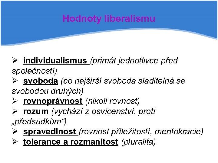 Hodnoty liberalismu Ø individualismus (primát jednotlivce před společností) Ø svoboda (co nejširší svoboda sladitelná