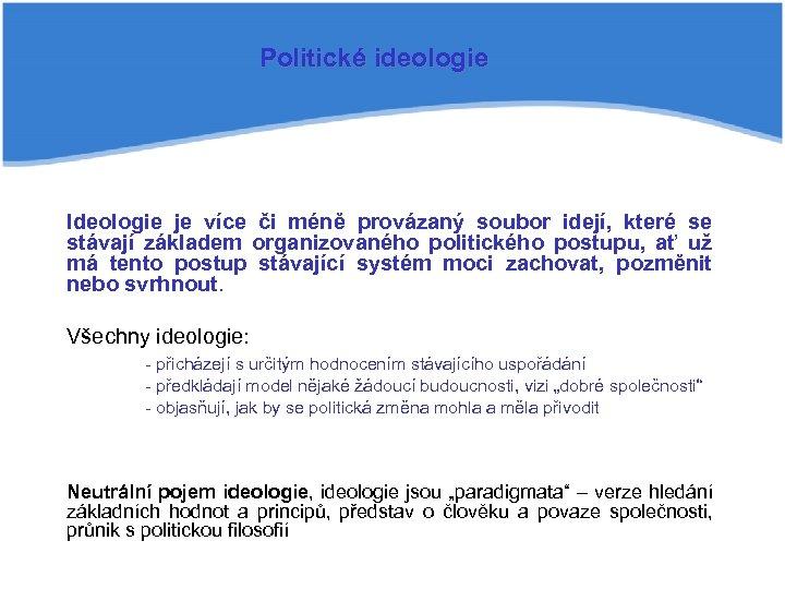 Politické ideologie Ideologie je více či méně provázaný soubor idejí, které se stávají základem