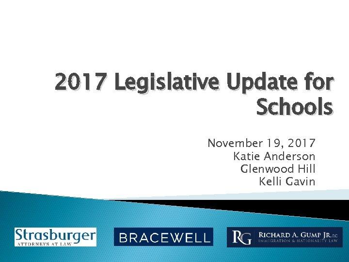 2017 Legislative Update for Schools November 19, 2017 Katie Anderson Glenwood Hill Kelli Gavin