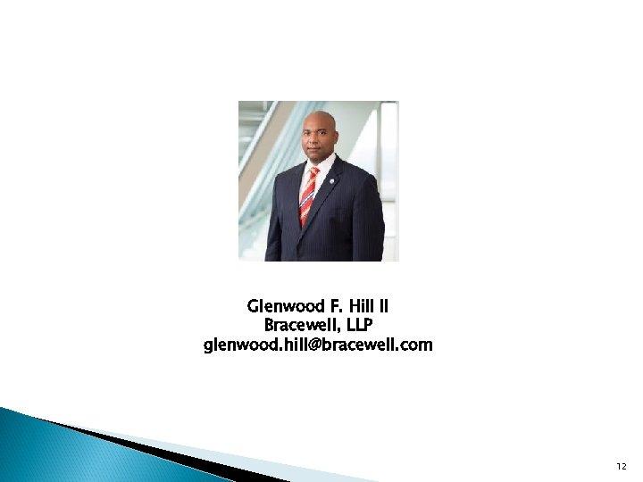 Glenwood F. Hill II Bracewell, LLP glenwood. hill@bracewell. com 12