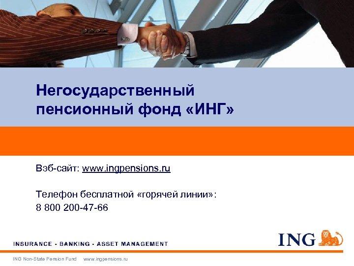 Негосударственный пенсионный фонд «ИНГ» Вэб-сайт: www. ingpensions. ru Телефон бесплатной «горячей линии» : 8