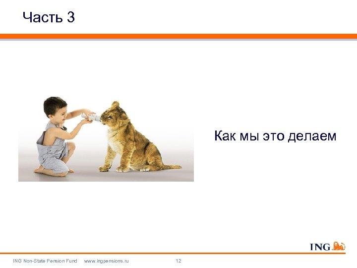 Часть 3 Как мы это делаем ING Non-State Pension Fund www. ingpensions. ru 12