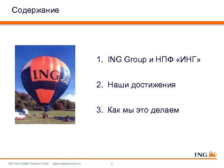 Содержание 1. ING Group и НПФ «ИНГ» 2. Наши достижения 3. Как мы это