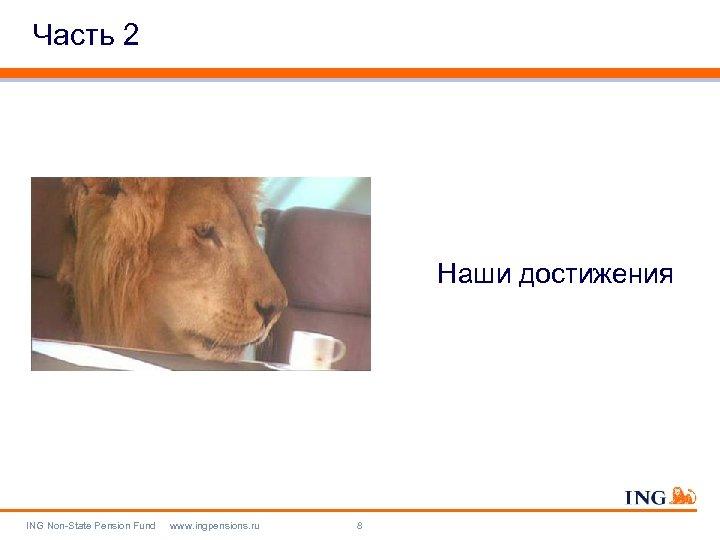 Часть 2 Наши достижения ING Non-State Pension Fund www. ingpensions. ru 8