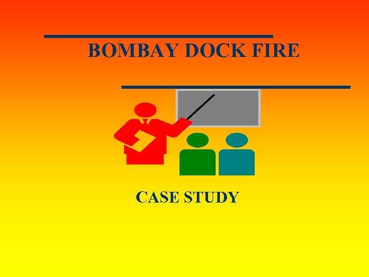 BOMBAY DOCK FIRE CASE STUDY