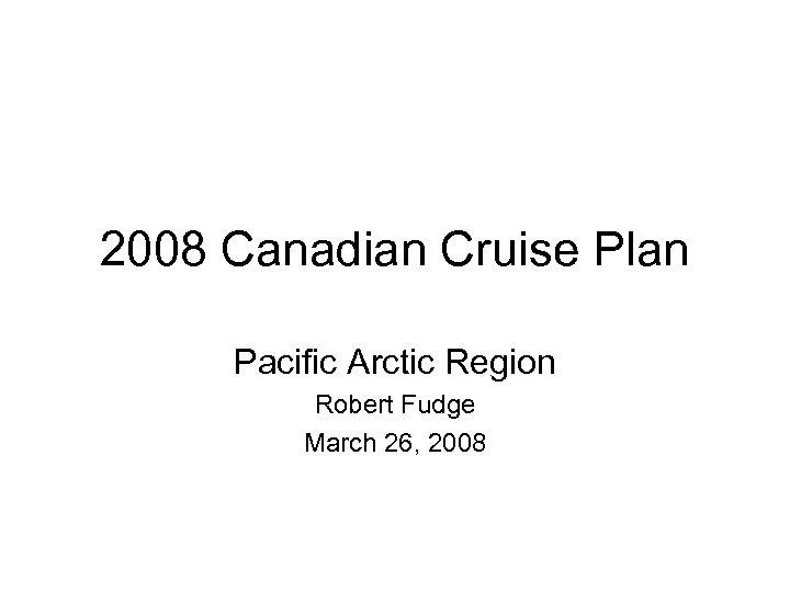 2008 Canadian Cruise Plan Pacific Arctic Region Robert Fudge March 26, 2008